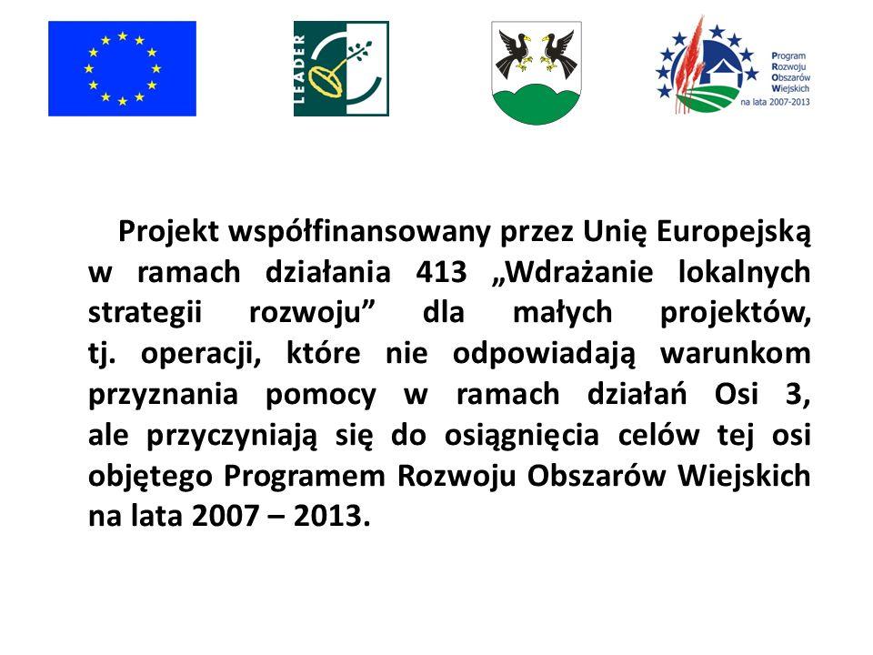 Projekt współfinansowany przez Unię Europejską w ramach działania 413 Wdrażanie lokalnych strategii rozwoju dla małych projektów, tj. operacji, które