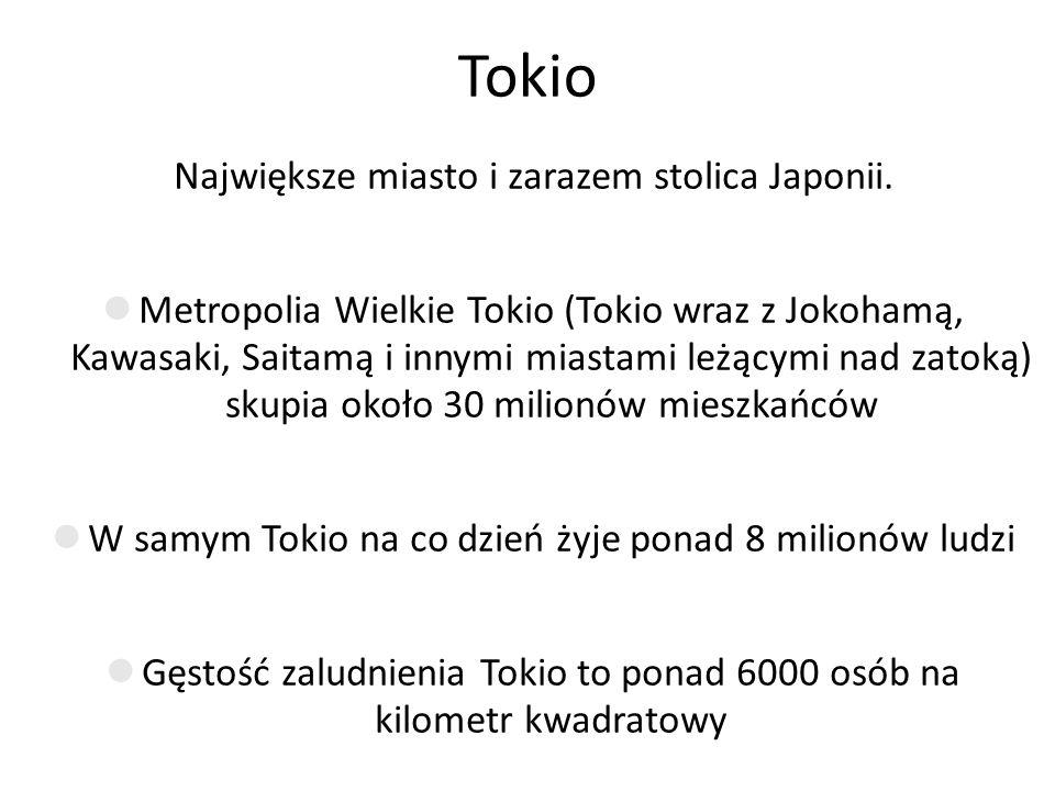Tokio Największe miasto i zarazem stolica Japonii. Metropolia Wielkie Tokio (Tokio wraz z Jokohamą, Kawasaki, Saitamą i innymi miastami leżącymi nad z
