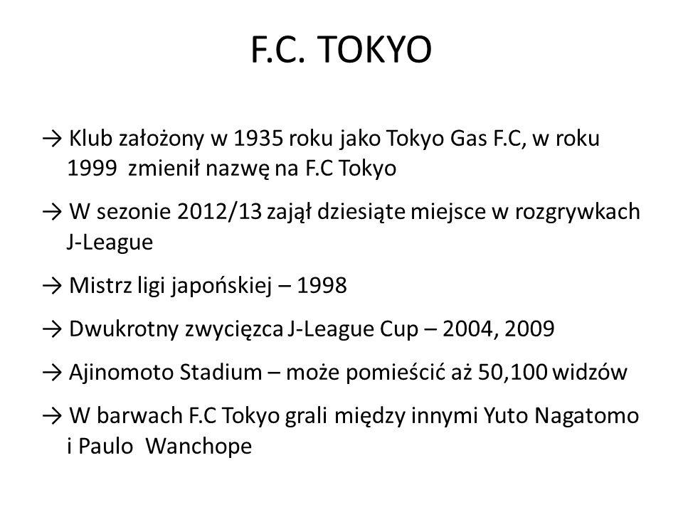 F.C. TOKYO Klub założony w 1935 roku jako Tokyo Gas F.C, w roku 1999 zmienił nazwę na F.C Tokyo W sezonie 2012/13 zajął dziesiąte miejsce w rozgrywkac