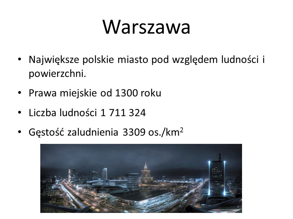 Warszawa Największe polskie miasto pod względem ludności i powierzchni. Prawa miejskie od 1300 roku Liczba ludności 1 711 324 Gęstość zaludnienia 3309