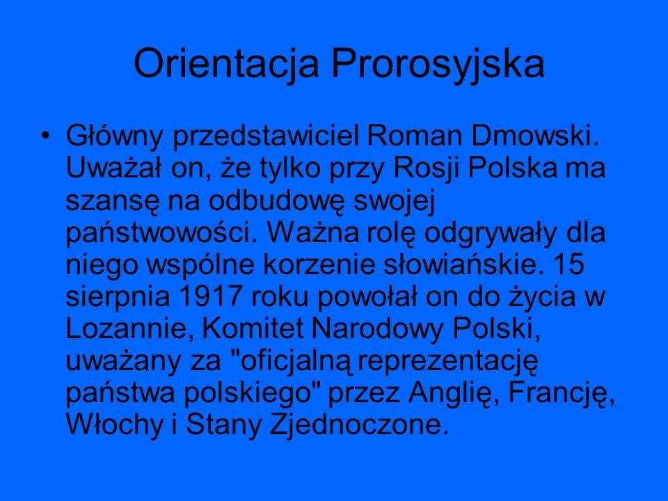 Orientacja Prorosyjska Główny przedstawiciel Roman Dmowski. Uważał on, że tylko przy Rosji Polska ma szansę na odbudowę swojej państwowości. Ważna rol
