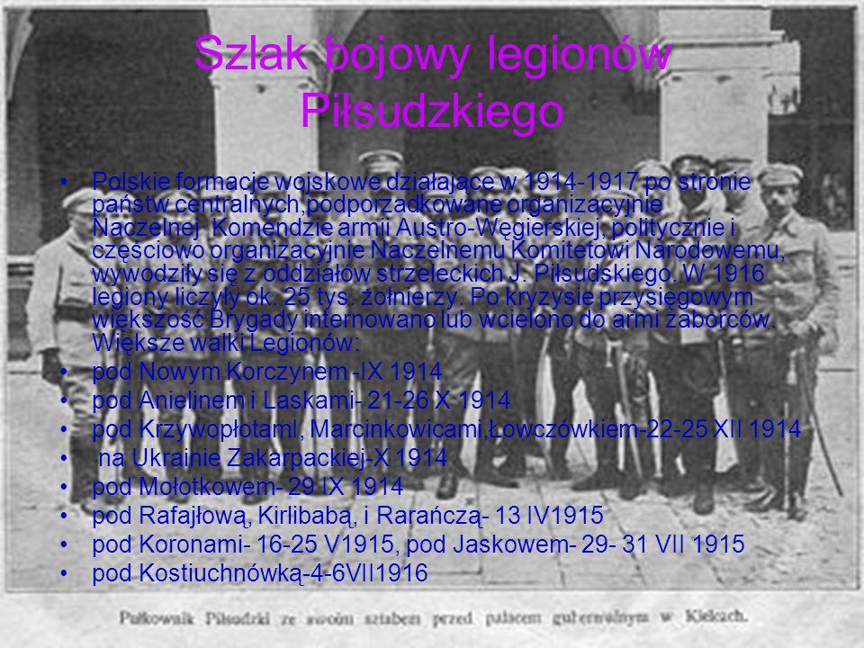 Szlak bojowy legionów Piłsudzkiego Polskie formacje wojskowe działające w 1914-1917 po stronie państw centralnych,podporzadkowane organizacyjnie Nacze