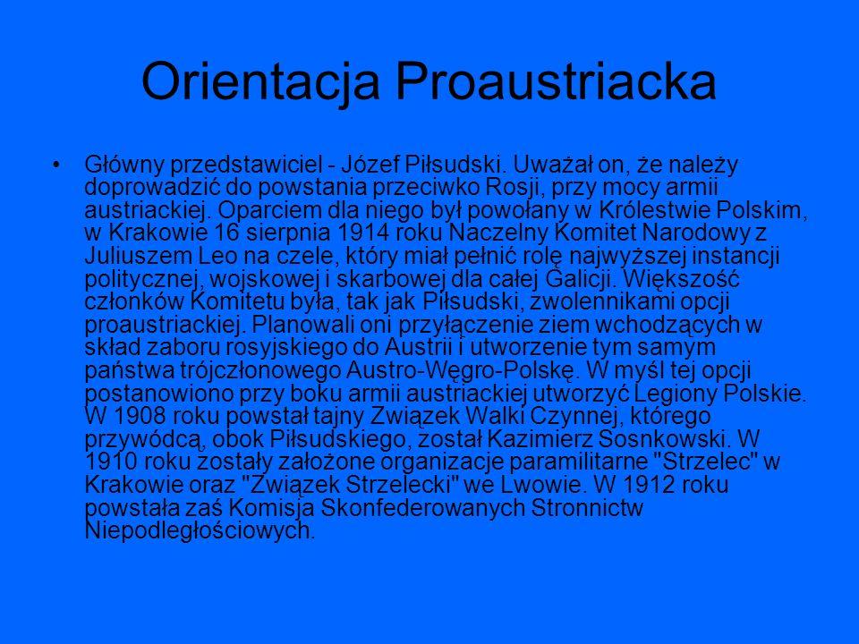 Orientacja Proaustriacka Główny przedstawiciel - Józef Piłsudski. Uważał on, że należy doprowadzić do powstania przeciwko Rosji, przy mocy armii austr