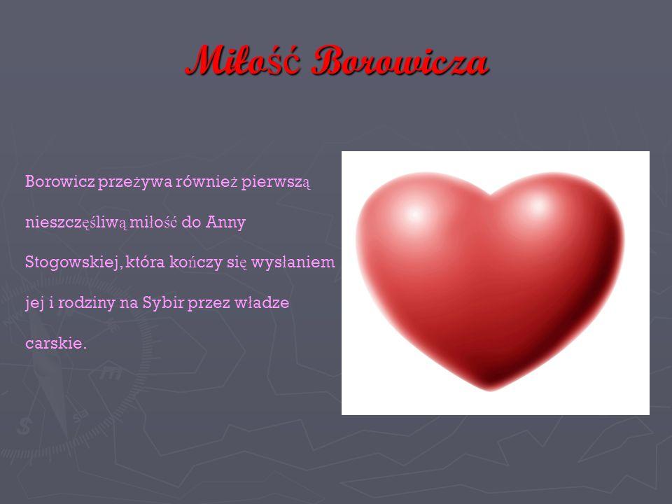 Miłość Borowicza Borowicz prze ż ywa równie ż pierwsz ą nieszcz ęś liw ą mi ł o ść do Anny Stogowskiej, która ko ń czy si ę wys ł aniem jej i rodziny na Sybir przez w ł adze carskie.