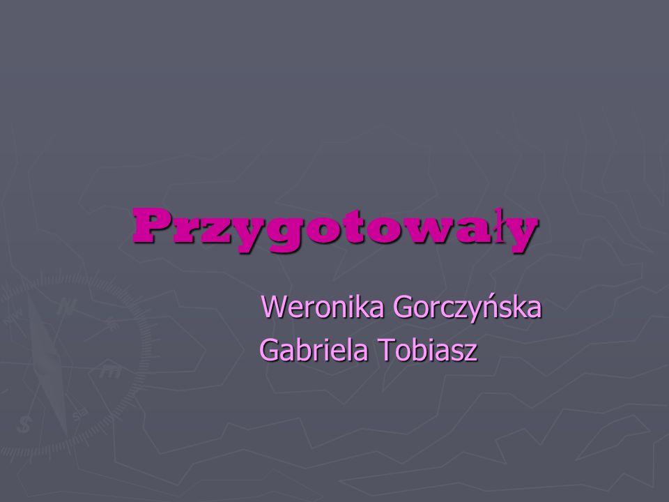 Przygotowa ł y Weronika Gorczyńska Gabriela Tobiasz