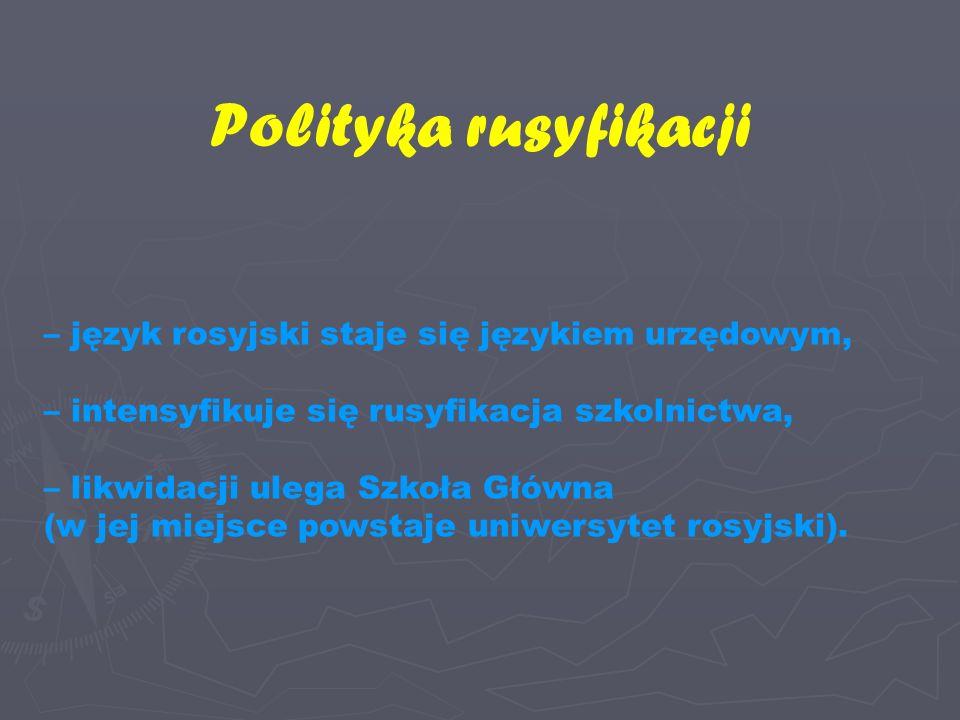 Polityka rusyfikacji – język rosyjski staje się językiem urzędowym, – intensyfikuje się rusyfikacja szkolnictwa, – likwidacji ulega Szkoła Główna (w jej miejsce powstaje uniwersytet rosyjski).
