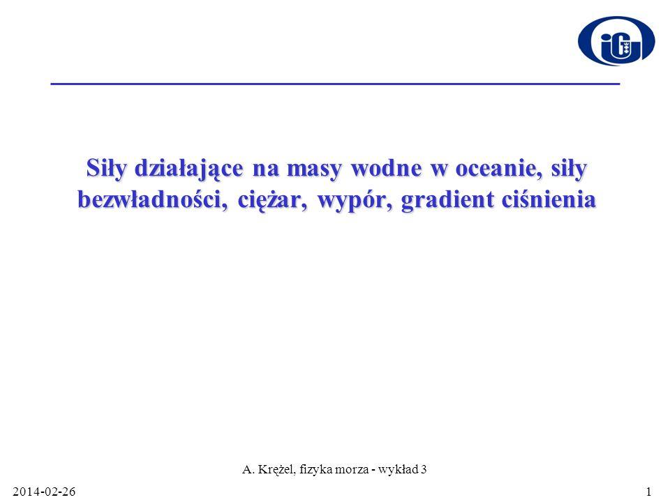2014-02-26 A. Krężel, fizyka morza - wykład 3 1 Siły działające na masy wodne w oceanie, siły bezwładności, ciężar, wypór, gradient ciśnienia