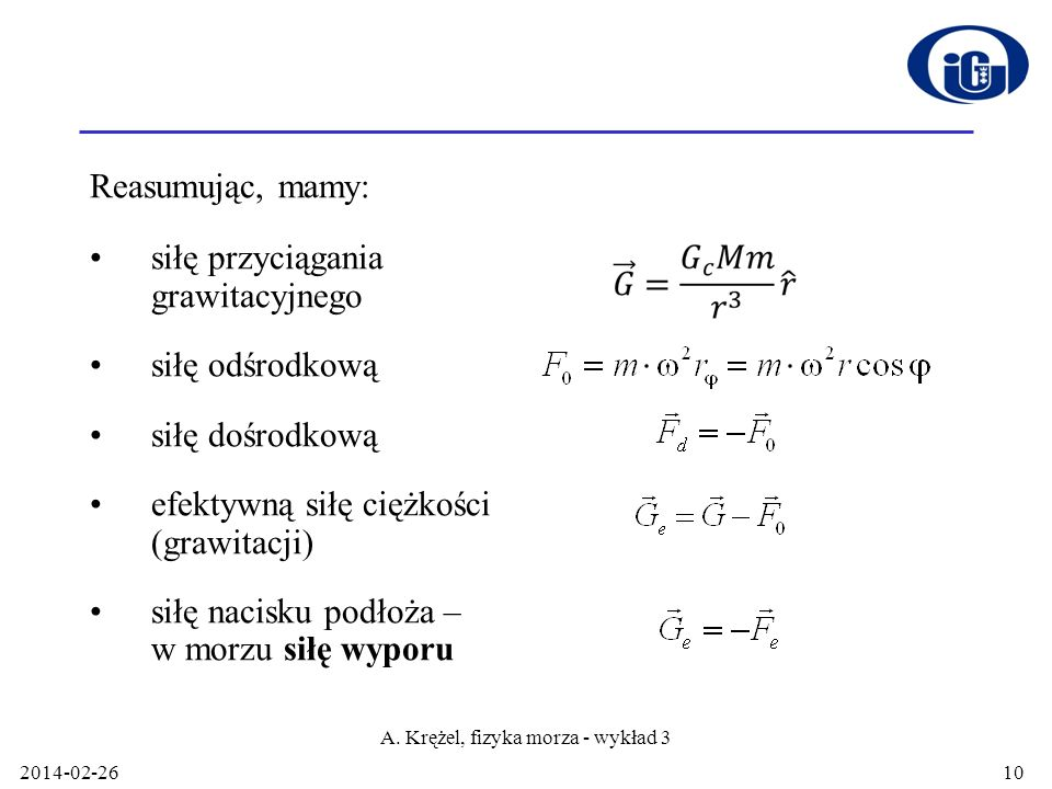2014-02-26 A. Krężel, fizyka morza - wykład 3 10 Reasumując, mamy: siłę przyciągania grawitacyjnego siłę odśrodkową siłę dośrodkową efektywną siłę cię