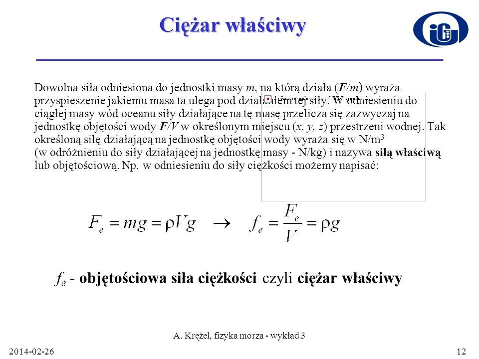 2014-02-26 A. Krężel, fizyka morza - wykład 3 12 Ciężar właściwy Dowolna siła odniesiona do jednostki masy m, na którą działa (F/m ) wyraża przyspiesz