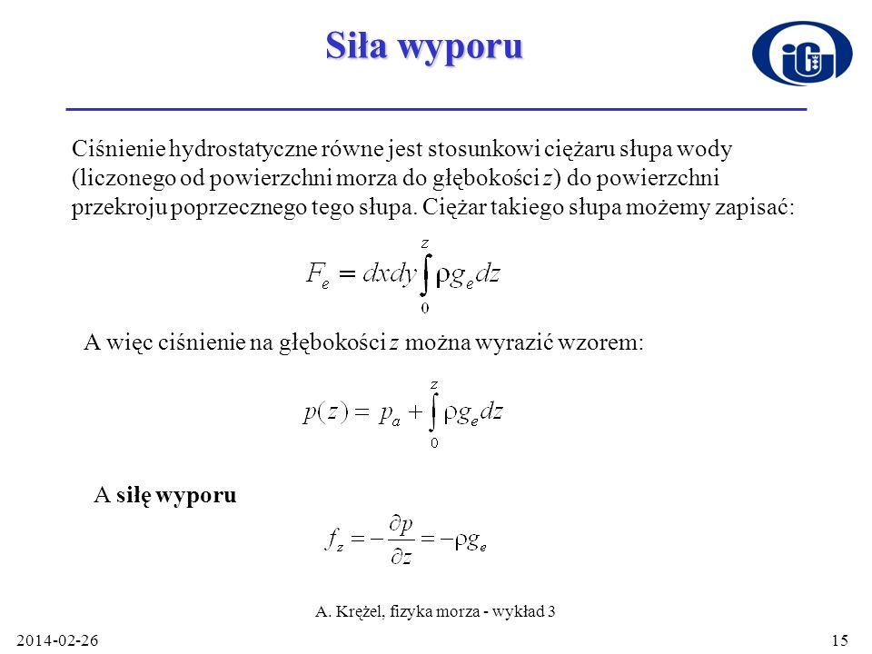 2014-02-26 A. Krężel, fizyka morza - wykład 3 15 Siła wyporu Ciśnienie hydrostatyczne równe jest stosunkowi ciężaru słupa wody (liczonego od powierzch