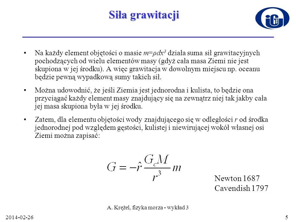 2014-02-26 A. Krężel, fizyka morza - wykład 3 5 Siła grawitacji Na każdy element objętości o masie m=ρdx 3 działa suma sił grawitacyjnych pochodzących
