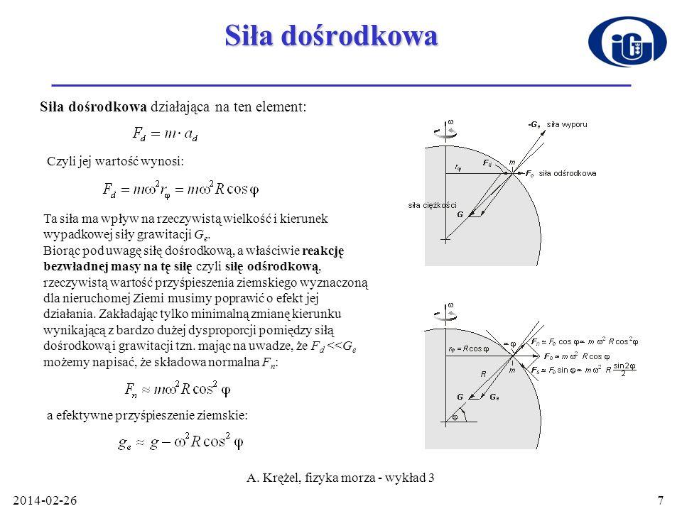 2014-02-26 A. Krężel, fizyka morza - wykład 3 7 Siła dośrodkowa Siła dośrodkowa działająca na ten element: Czyli jej wartość wynosi: Ta siła ma wpływ