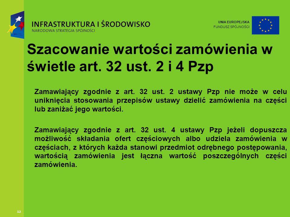 UNIA EUROPEJSKA FUNDUSZ SPÓJNOŚCI 12 Szacowanie wartości zamówienia w świetle art. 32 ust. 2 i 4 Pzp Zamawiający zgodnie z art. 32 ust. 2 ustawy Pzp n