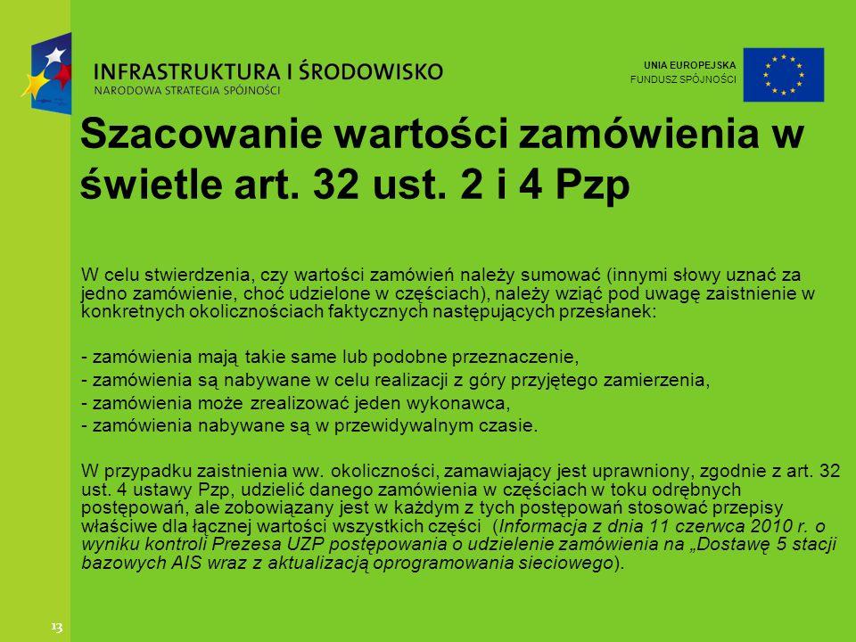 UNIA EUROPEJSKA FUNDUSZ SPÓJNOŚCI 13 Szacowanie wartości zamówienia w świetle art. 32 ust. 2 i 4 Pzp W celu stwierdzenia, czy wartości zamówień należy