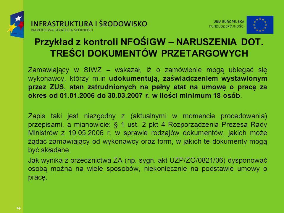 UNIA EUROPEJSKA FUNDUSZ SPÓJNOŚCI 14 Przykład z kontroli NFOŚiGW – NARUSZENIA DOT. TREŚCI DOKUMENTÓW PRZETARGOWYCH Zamawiający w SIWZ – wskazał, iż o