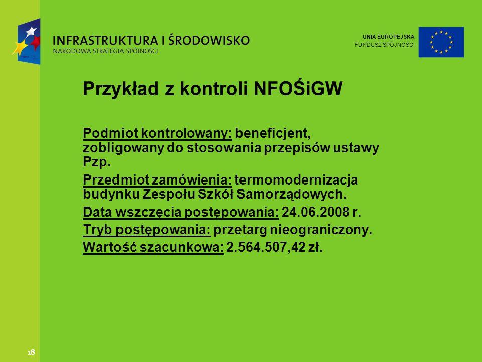 UNIA EUROPEJSKA FUNDUSZ SPÓJNOŚCI 18 Przykład z kontroli NFOŚiGW Podmiot kontrolowany: beneficjent, zobligowany do stosowania przepisów ustawy Pzp. Pr