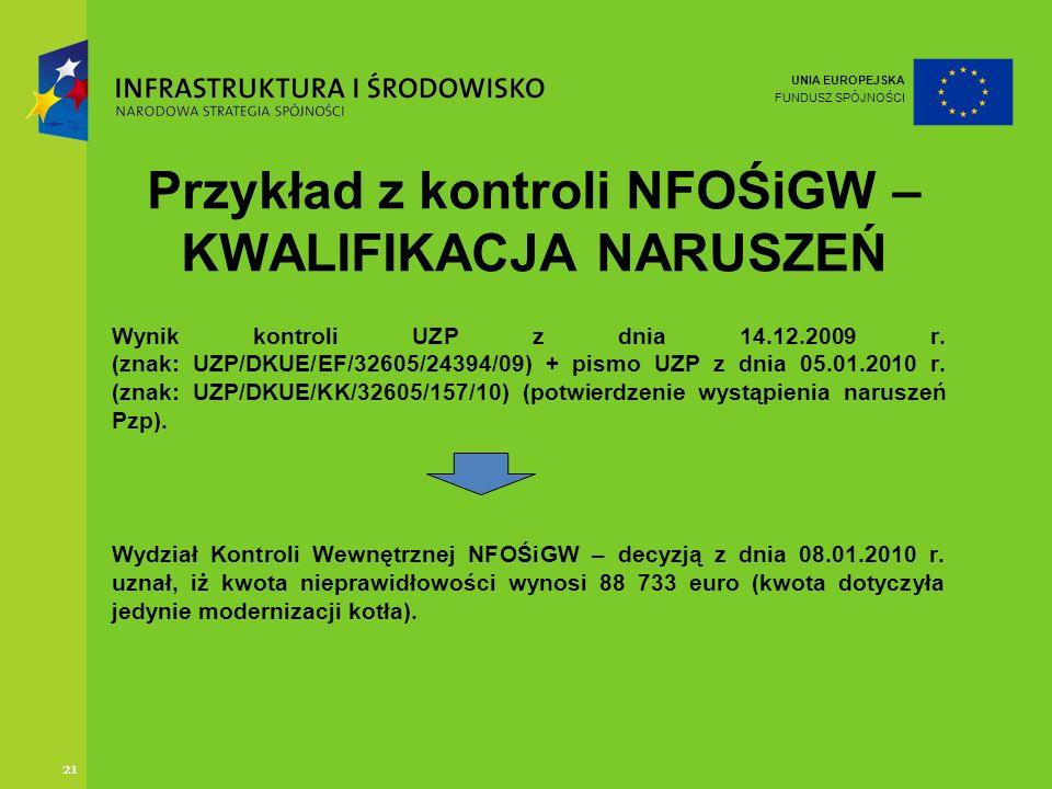 UNIA EUROPEJSKA FUNDUSZ SPÓJNOŚCI 21 Przykład z kontroli NFOŚiGW – KWALIFIKACJA NARUSZEŃ Wynik kontroli UZP z dnia 14.12.2009 r. (znak: UZP/DKUE/EF/32