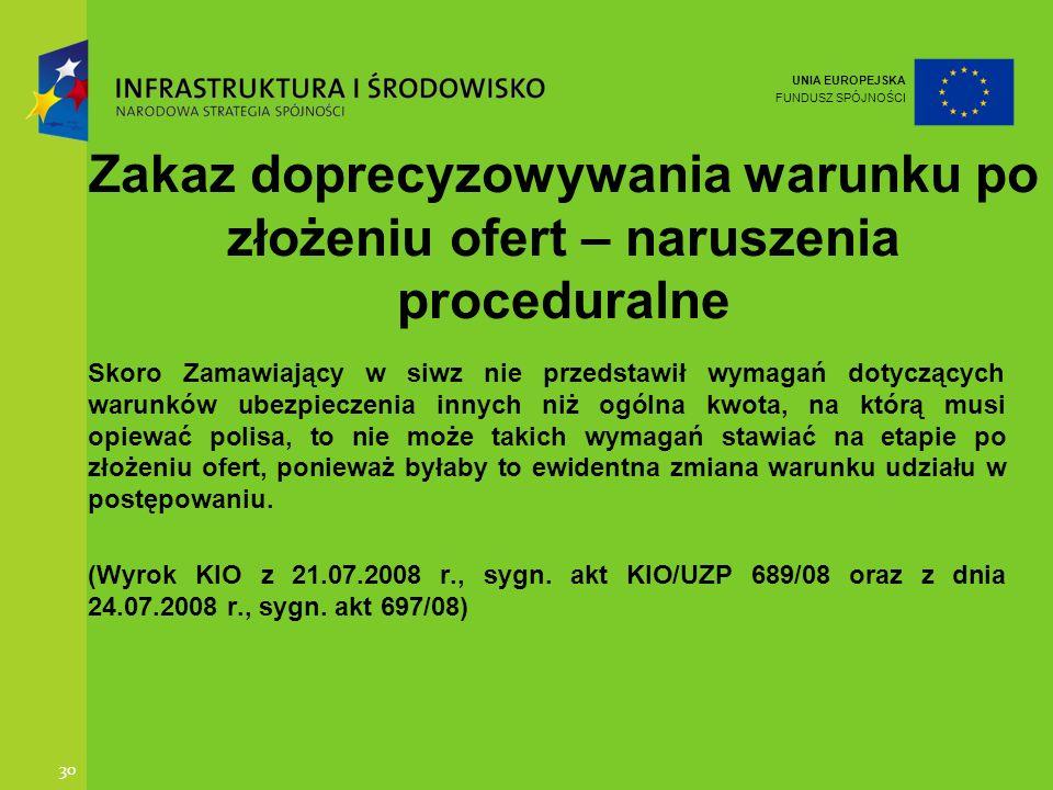 UNIA EUROPEJSKA FUNDUSZ SPÓJNOŚCI 30 Zakaz doprecyzowywania warunku po złożeniu ofert – naruszenia proceduralne Skoro Zamawiający w siwz nie przedstaw
