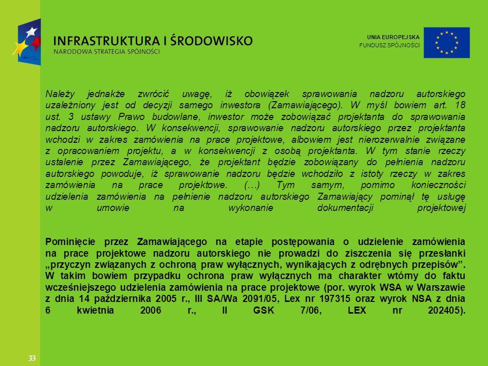UNIA EUROPEJSKA FUNDUSZ SPÓJNOŚCI 33 Należy jednakże zwrócić uwagę, iż obowiązek sprawowania nadzoru autorskiego uzależniony jest od decyzji samego in