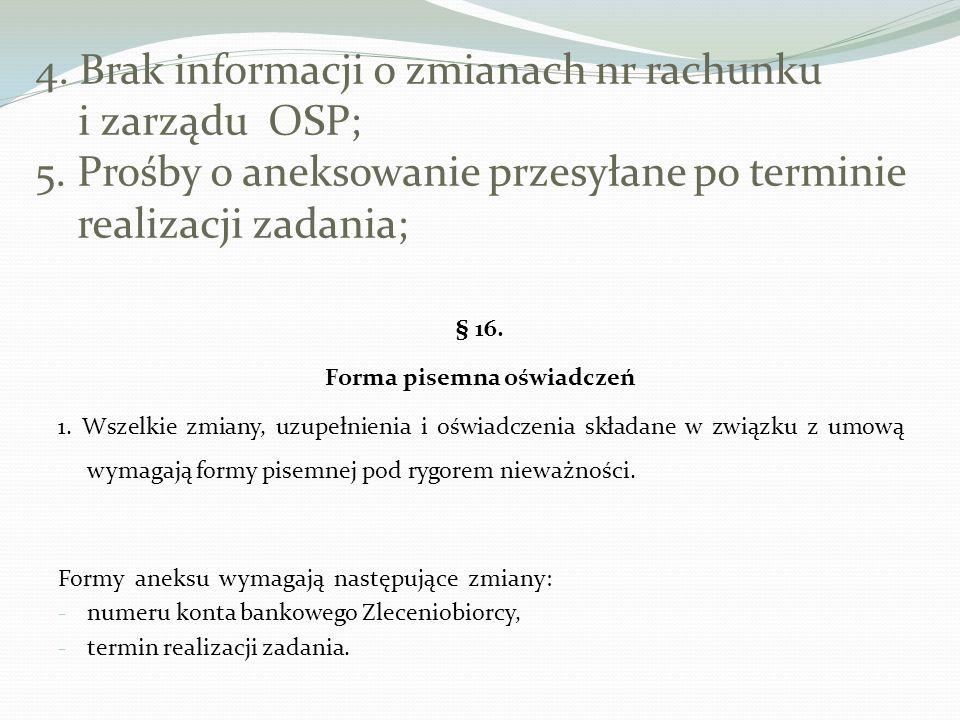 4. Brak informacji o zmianach nr rachunku i zarządu OSP; 5. Prośby o aneksowanie przesyłane po terminie realizacji zadania; § 16. Forma pisemna oświad