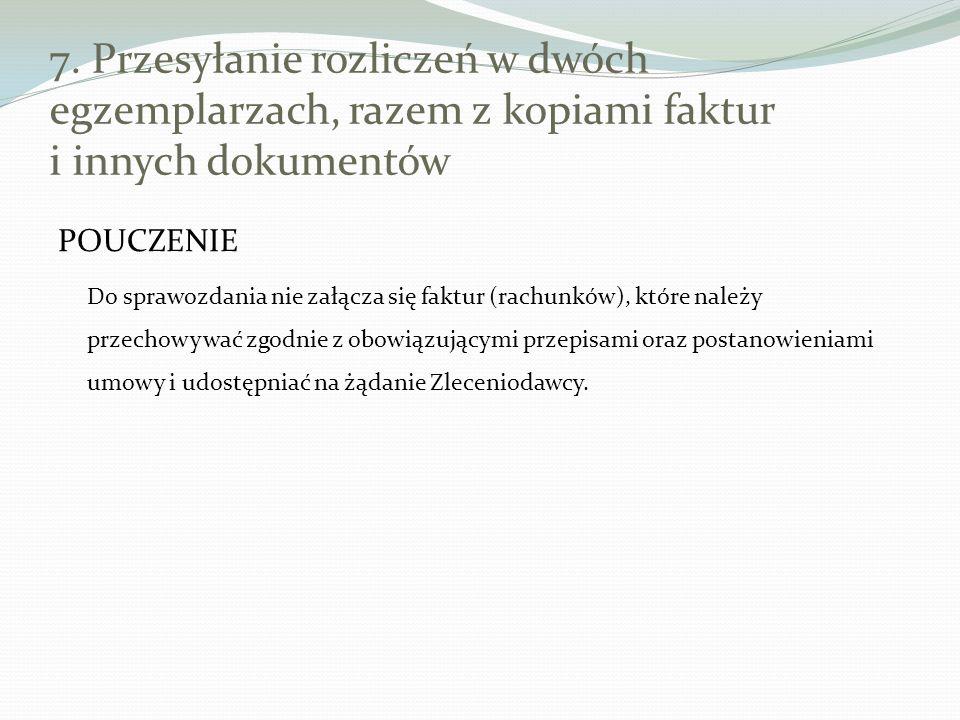 7. Przesyłanie rozliczeń w dwóch egzemplarzach, razem z kopiami faktur i innych dokumentów POUCZENIE Do sprawozdania nie załącza się faktur (rachunków