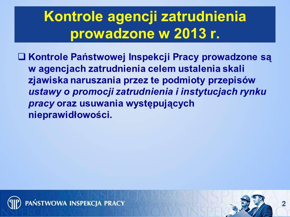 2 Kontrole agencji zatrudnienia prowadzone w 2013 r. Kontrole Państwowej Inspekcji Pracy prowadzone są w agencjach zatrudnienia celem ustalenia skali