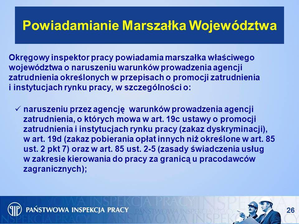 26 Powiadamianie Marszałka Województwa Okręgowy inspektor pracy powiadamia marszałka właściwego województwa o naruszeniu warunków prowadzenia agencji