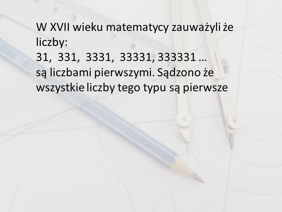 W XVII wieku matematycy zauważyli że liczby: 31, 331, 3331, 33331, 333331 … są liczbami pierwszymi. Sądzono że wszystkie liczby tego typu są pierwsze