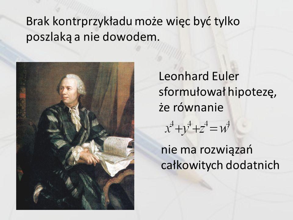 Brak kontrprzykładu może więc być tylko poszlaką a nie dowodem. Leonhard Euler sformułował hipotezę, że równanie nie ma rozwiązań całkowitych dodatnic