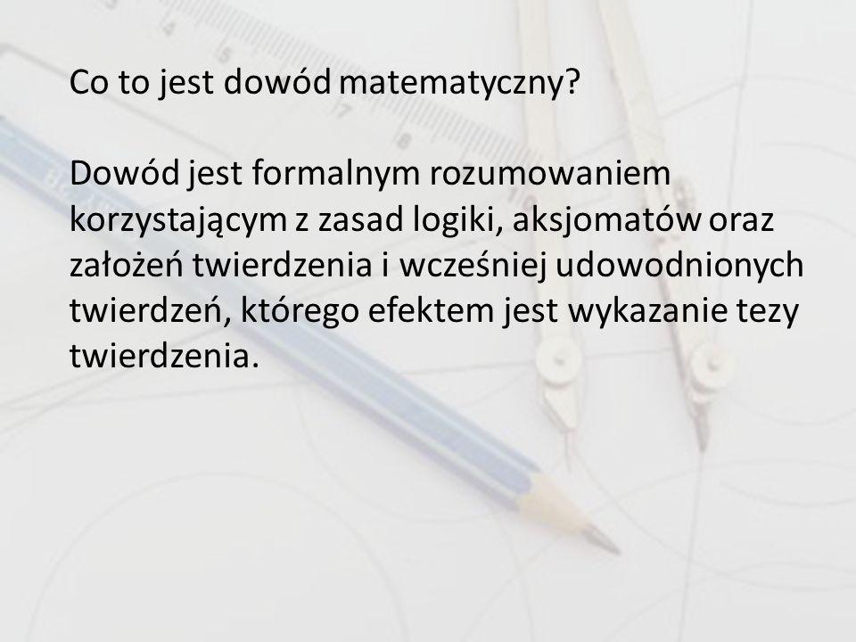 Co to jest dowód matematyczny? Dowód jest formalnym rozumowaniem korzystającym z zasad logiki, aksjomatów oraz założeń twierdzenia i wcześniej udowodn