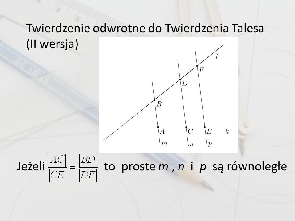 Twierdzenie odwrotne do Twierdzenia Talesa (II wersja) Jeżeli to proste m, n i p są równoległe