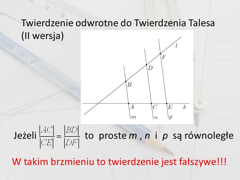 Twierdzenie odwrotne do Twierdzenia Talesa (II wersja) Jeżeli to proste m, n i p są równoległe W takim brzmieniu to twierdzenie jest fałszywe!!!