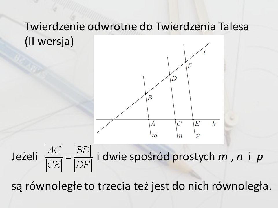 Twierdzenie odwrotne do Twierdzenia Talesa (II wersja) Jeżeli i dwie spośród prostych m, n i p są równoległe to trzecia też jest do nich równoległa.