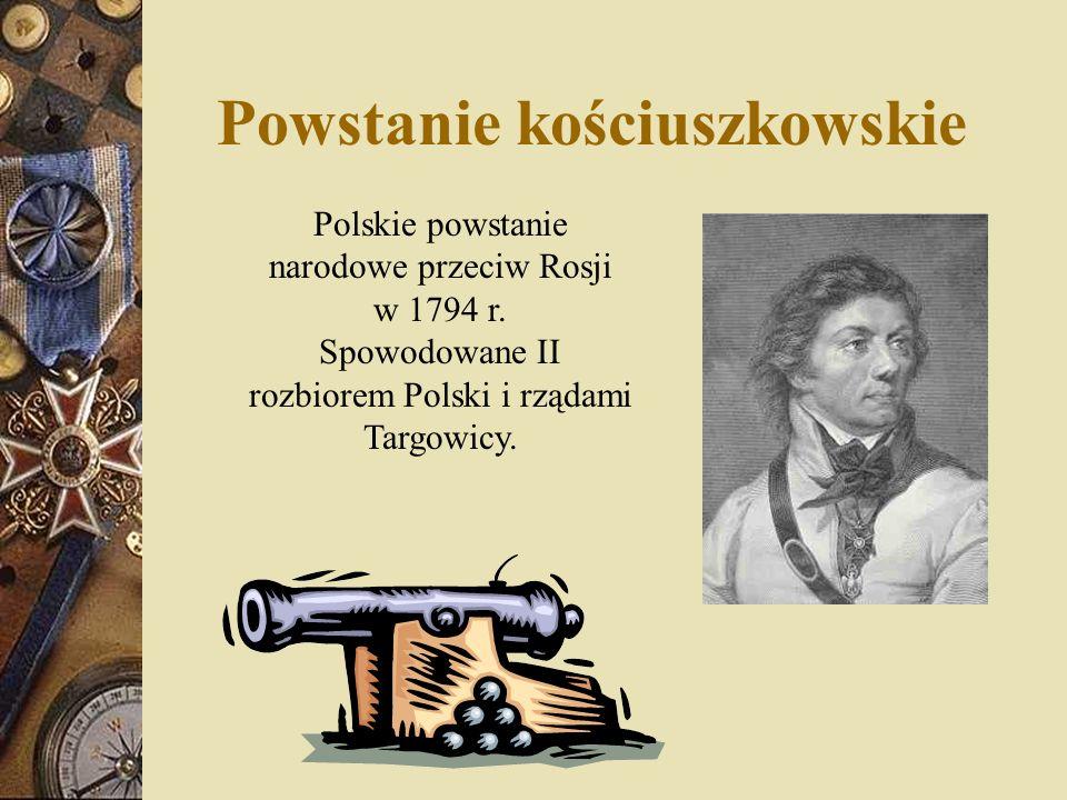 Powstanie kościuszkowskie Polskie powstanie narodowe przeciw Rosji w 1794 r. Spowodowane II rozbiorem Polski i rządami Targowicy.