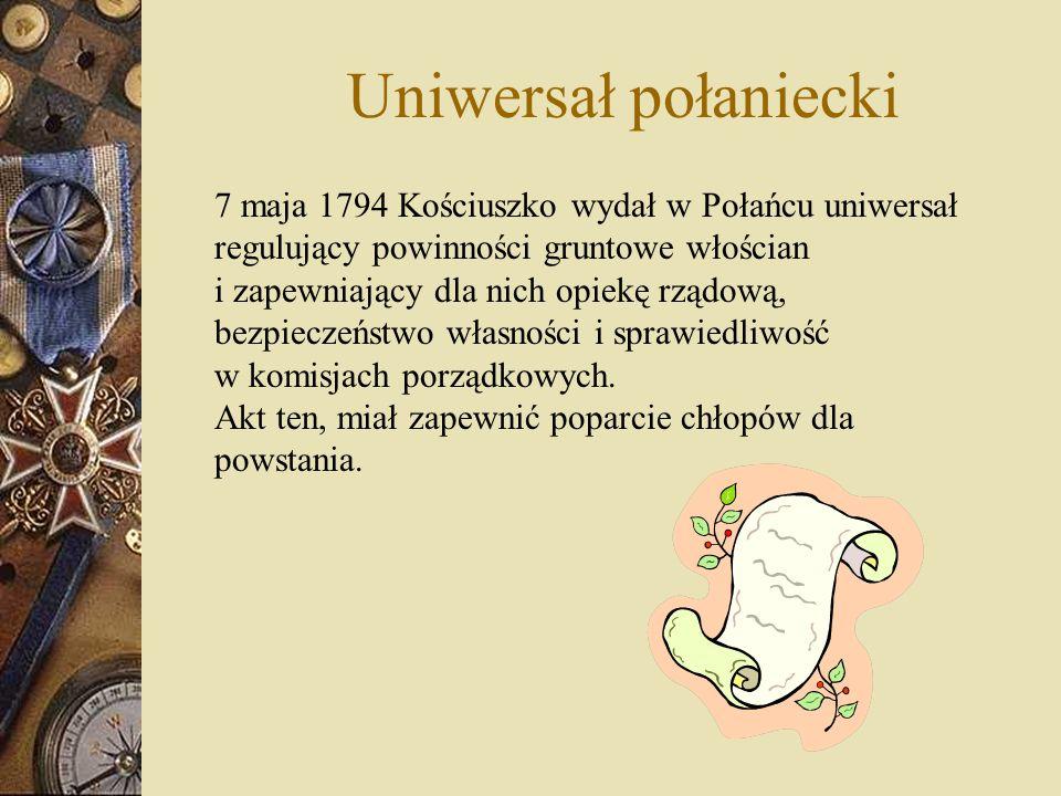 Uniwersał połaniecki 7 maja 1794 Kościuszko wydał w Połańcu uniwersał regulujący powinności gruntowe włościan i zapewniający dla nich opiekę rządową,