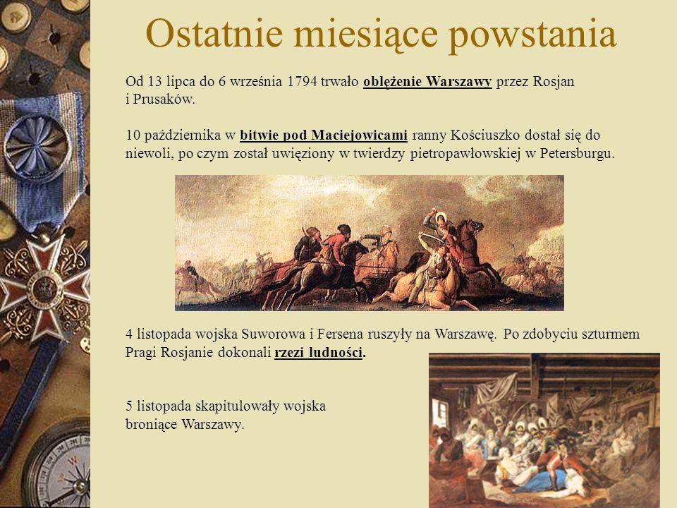 Ostatnie miesiące powstania Od 13 lipca do 6 września 1794 trwało oblężenie Warszawy przez Rosjan i Prusaków. 10 października w bitwie pod Maciejowica