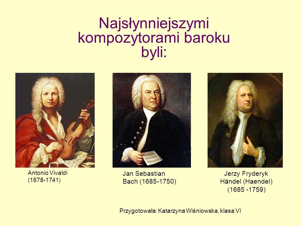 Najsłynniejszymi kompozytorami baroku byli: Antonio Vivaldi (1678-1741) Jan Sebastian Bach (1685-1750) Jerzy Fryderyk Händel (Haendel) (1685 -1759) Pr