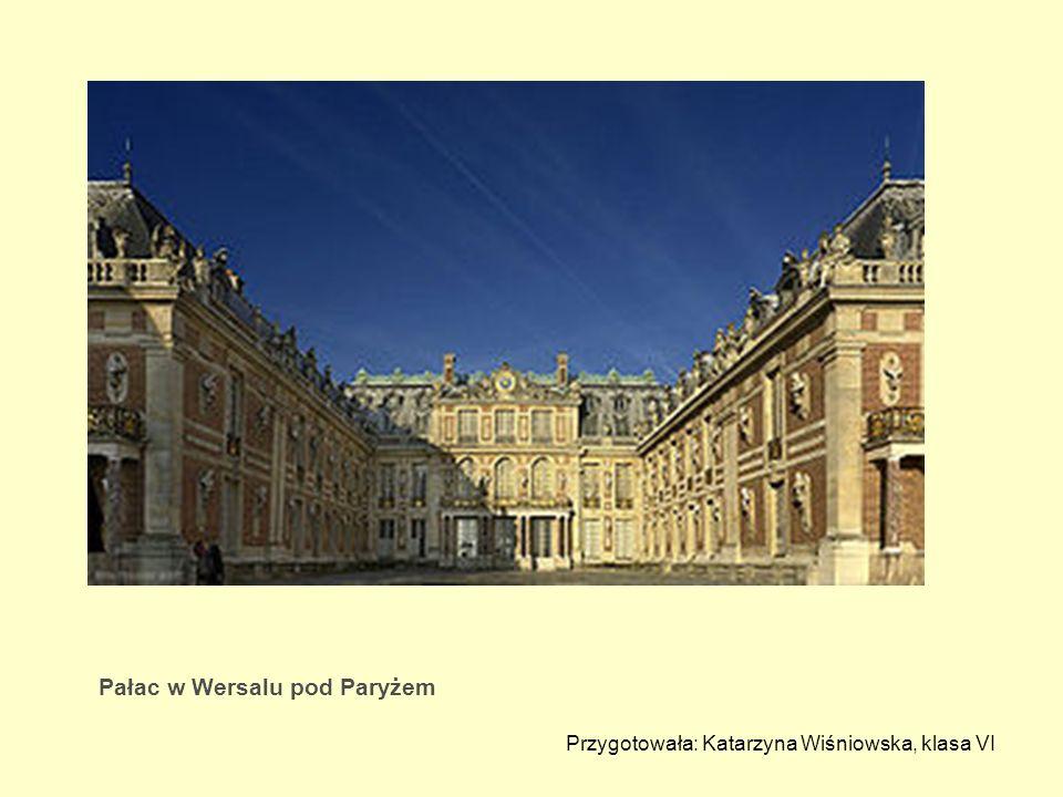 Pałac w Wersalu pod Paryżem Przygotowała: Katarzyna Wiśniowska, klasa VI