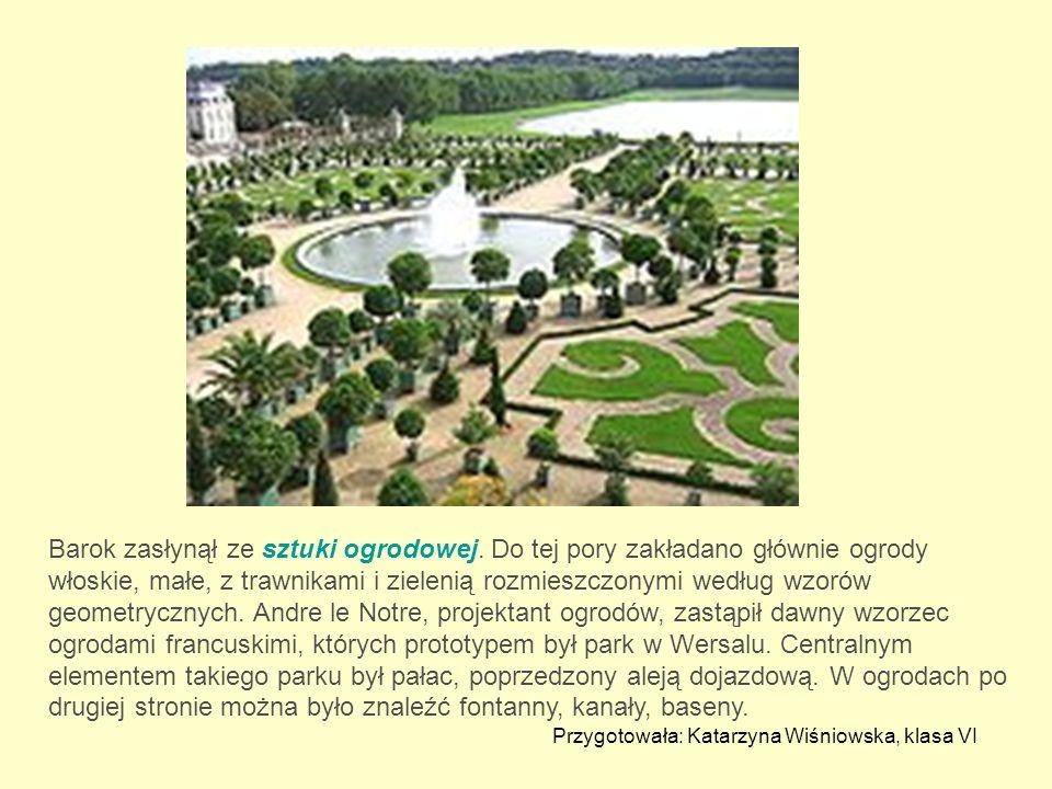 Barok zasłynął ze sztuki ogrodowej. Do tej pory zakładano głównie ogrody włoskie, małe, z trawnikami i zielenią rozmieszczonymi według wzorów geometry