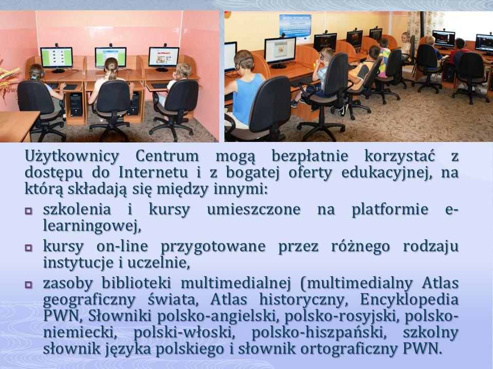 Użytkownicy Centrum mogą bezpłatnie korzystać z dostępu do Internetu i z bogatej oferty edukacyjnej, na którą składają się między innymi: szkolenia i kursy umieszczone na platformie e- learningowej, szkolenia i kursy umieszczone na platformie e- learningowej, kursy on-line przygotowane przez różnego rodzaju instytucje i uczelnie, kursy on-line przygotowane przez różnego rodzaju instytucje i uczelnie, zasoby biblioteki multimedialnej (multimedialny Atlas geograficzny świata, Atlas historyczny, Encyklopedia PWN, Słowniki polsko-angielski, polsko-rosyjski, polsko- niemiecki, polski-włoski, polsko-hiszpański, szkolny słownik języka polskiego i słownik ortograficzny PWN.
