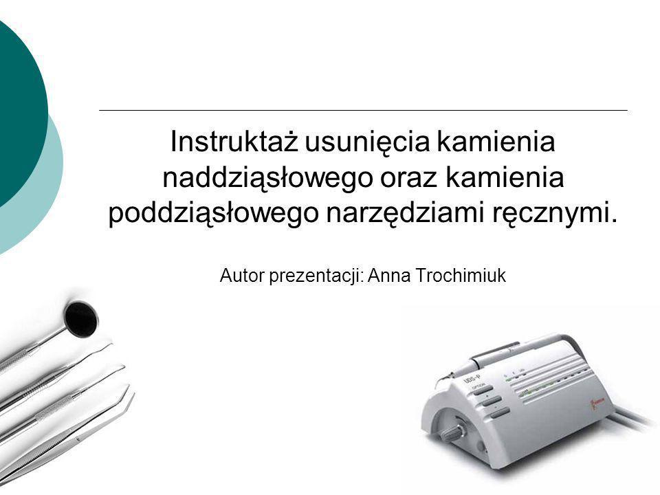 Instruktaż usunięcia kamienia naddziąsłowego oraz kamienia poddziąsłowego narzędziami ręcznymi. Autor prezentacji: Anna Trochimiuk
