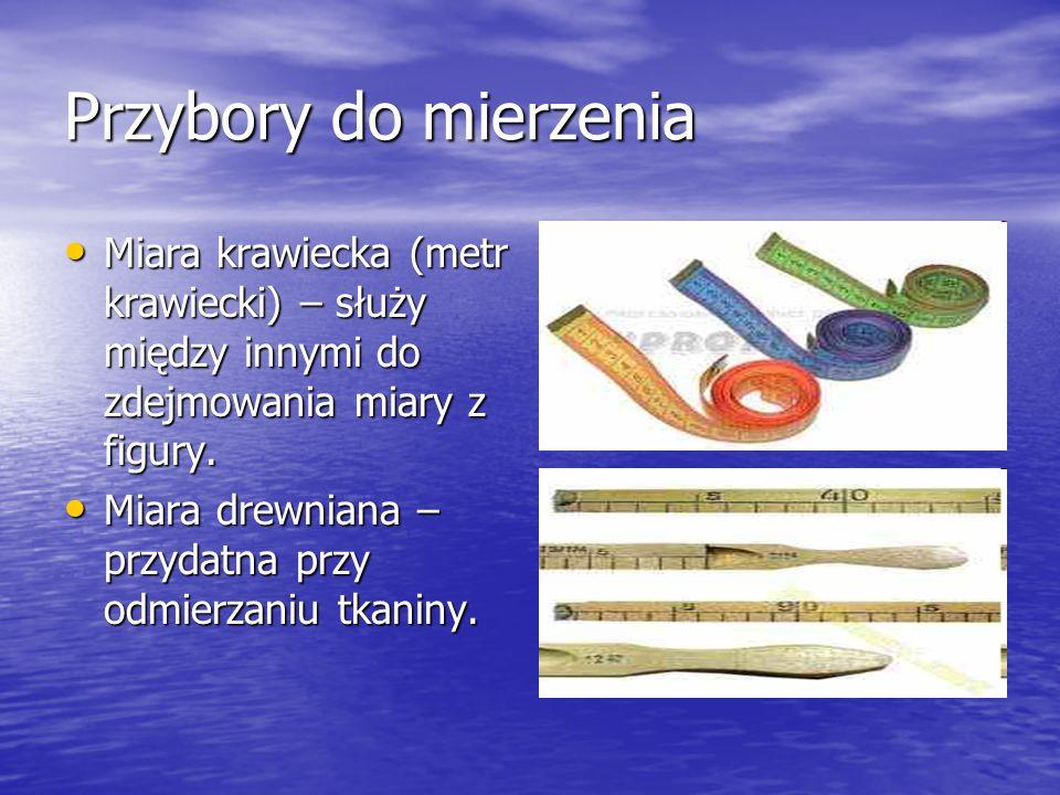 Przybory do mierzenia Miara krawiecka (metr krawiecki) – służy między innymi do zdejmowania miary z figury. Miara krawiecka (metr krawiecki) – służy m