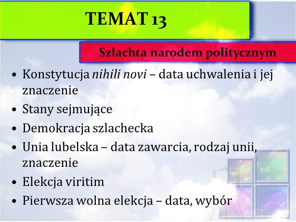 TEMAT 13 Konstytucja nihili novi – data uchwalenia i jej znaczenie Stany sejmujące Demokracja szlachecka Unia lubelska – data zawarcia, rodzaj unii, z