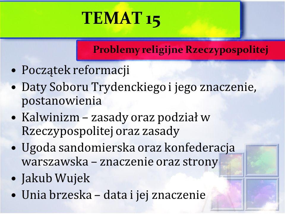 TEMAT 15 Początek reformacji Daty Soboru Trydenckiego i jego znaczenie, postanowienia Kalwinizm – zasady oraz podział w Rzeczypospolitej oraz zasady U