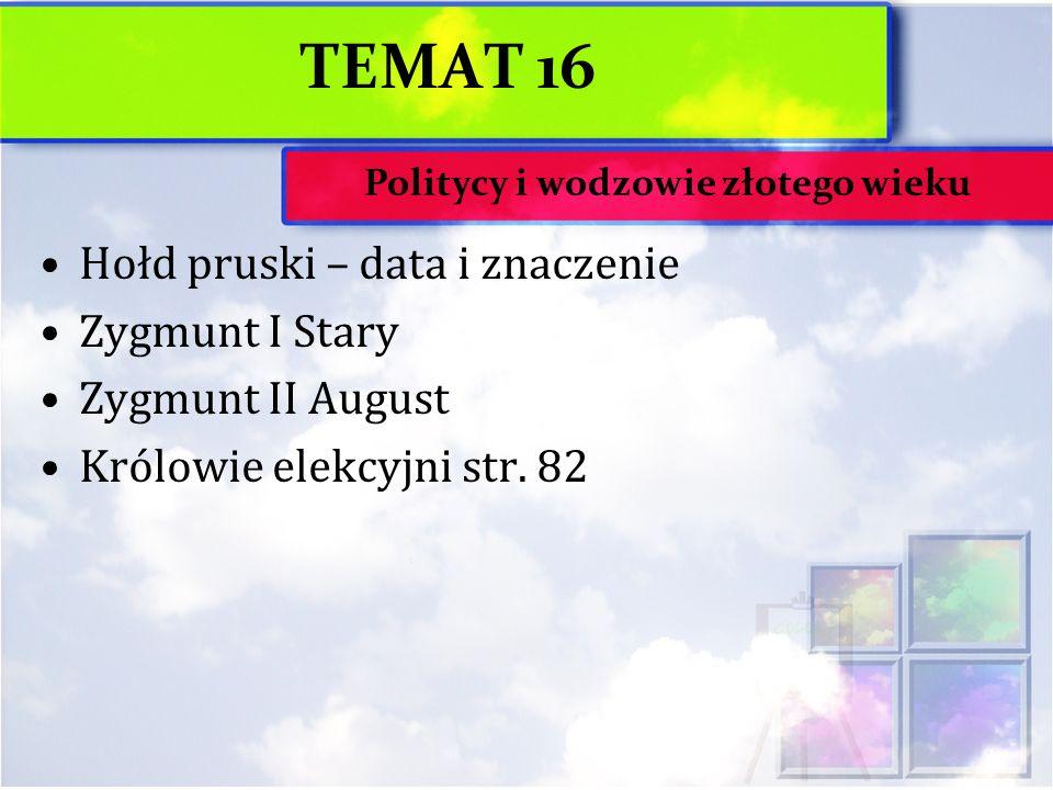 TEMAT 16 Hołd pruski – data i znaczenie Zygmunt I Stary Zygmunt II August Królowie elekcyjni str. 82 Politycy i wodzowie złotego wieku