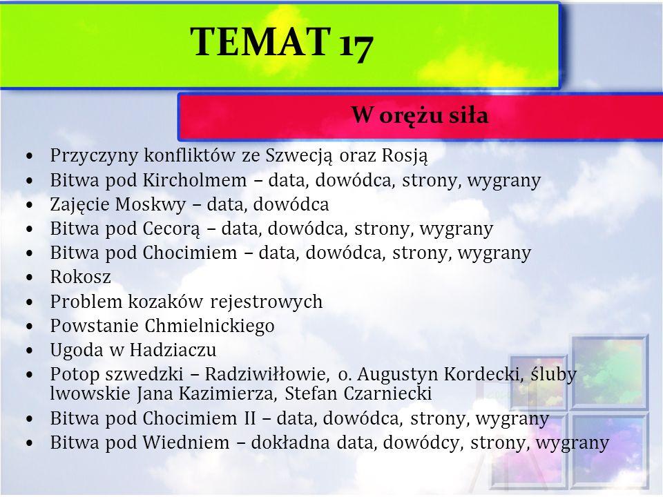 TEMAT 17 Przyczyny konfliktów ze Szwecją oraz Rosją Bitwa pod Kircholmem – data, dowódca, strony, wygrany Zajęcie Moskwy – data, dowódca Bitwa pod Cec
