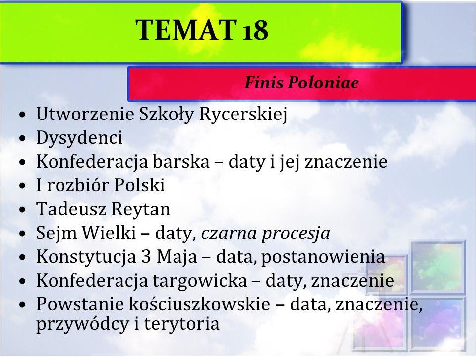 TEMAT 18 Utworzenie Szkoły Rycerskiej Dysydenci Konfederacja barska – daty i jej znaczenie I rozbiór Polski Tadeusz Reytan Sejm Wielki – daty, czarna