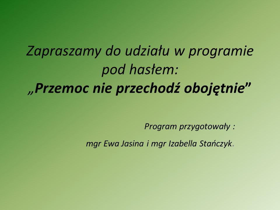 Zapraszamy do udziału w programie pod hasłem:Przemoc nie przechodź obojętnie Program przygotowały : mgr Ewa Jasina i mgr Izabella Stańczyk.