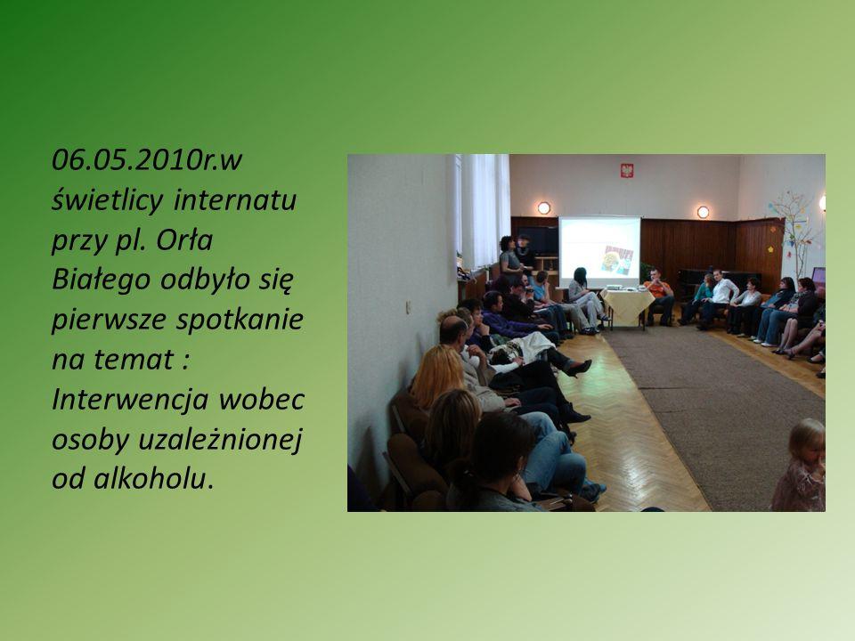 06.05.2010r.w świetlicy internatu przy pl. Orła Białego odbyło się pierwsze spotkanie na temat : Interwencja wobec osoby uzależnionej od alkoholu.
