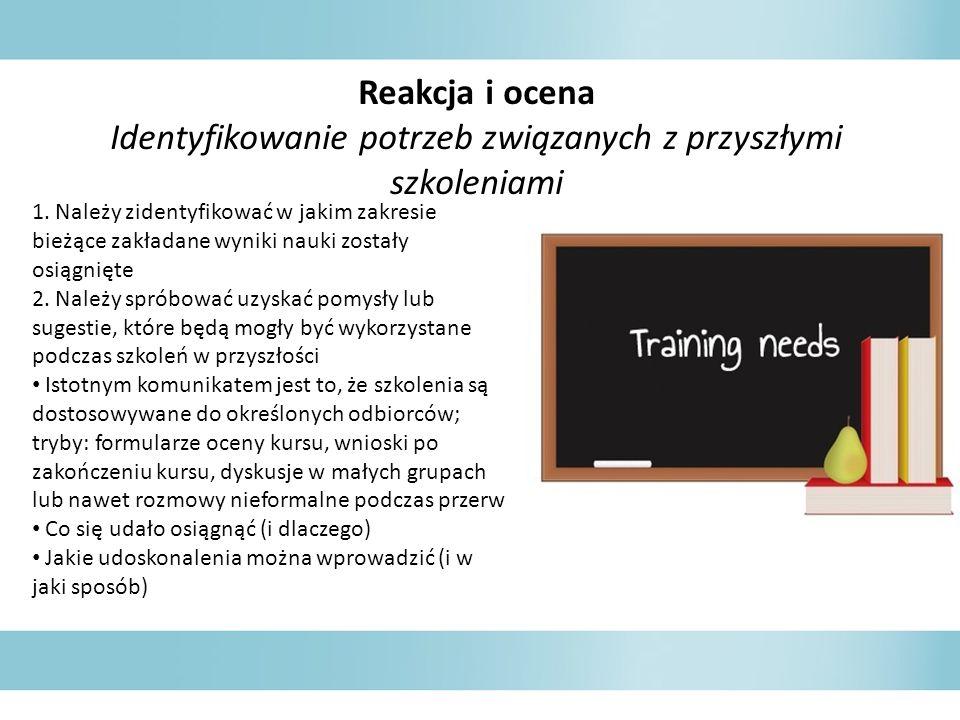 Reakcja i ocena Identyfikowanie potrzeb związanych z przyszłymi szkoleniami 1. Należy zidentyfikować w jakim zakresie bieżące zakładane wyniki nauki z